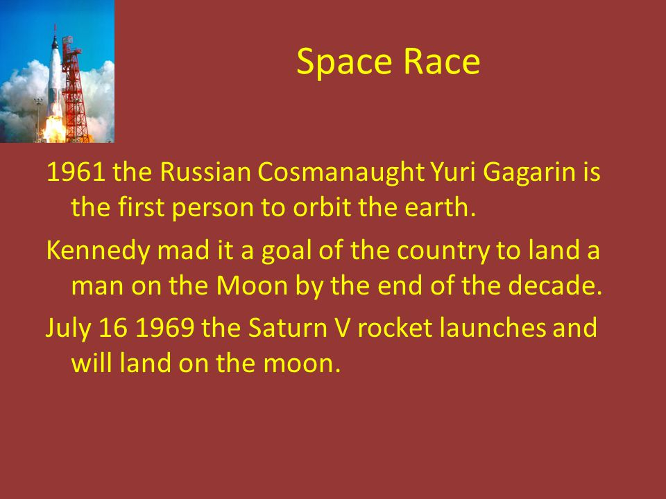 Space Race 1961 the Russian Cosmanaught Yuri Gagarin is the first person to orbit the earth. Kennedy mad it a goal of the country to land a man on the