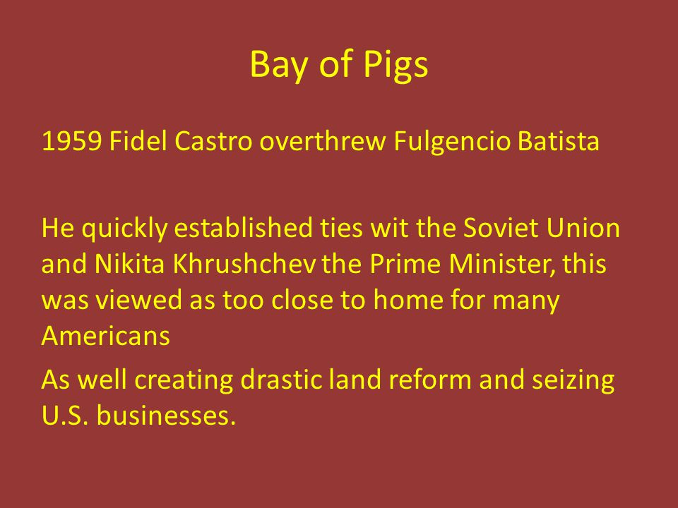Bay of Pigs 1959 Fidel Castro overthrew Fulgencio Batista He quickly established ties wit the Soviet Union and Nikita Khrushchev the Prime Minister, this was viewed as too close to home for many Americans As well creating drastic land reform and seizing U.S.