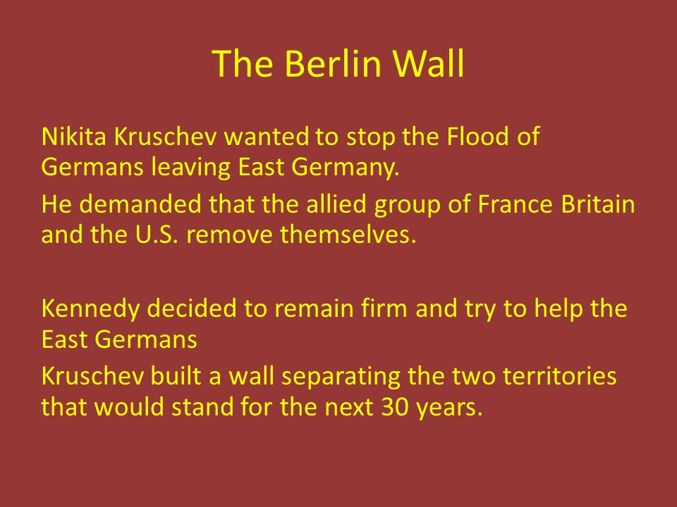 The Berlin Wall Nikita Kruschev wanted to stop the Flood of Germans leaving East Germany. He demanded that the allied group of France Britain and the