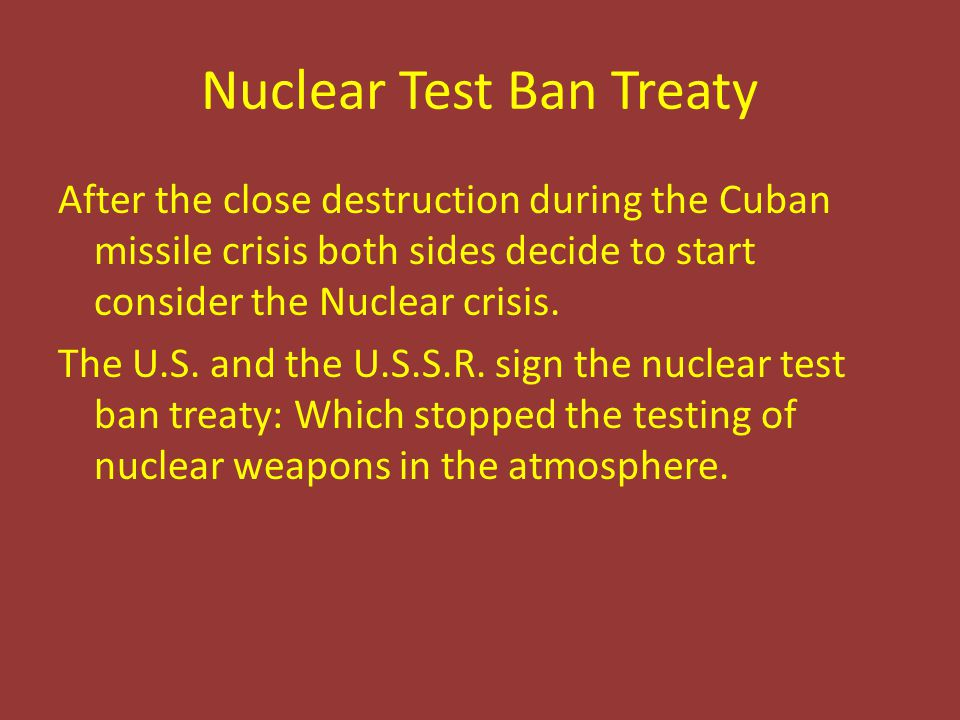Nuclear Test Ban Treaty After the close destruction during the Cuban missile crisis both sides decide to start consider the Nuclear crisis. The U.S. a