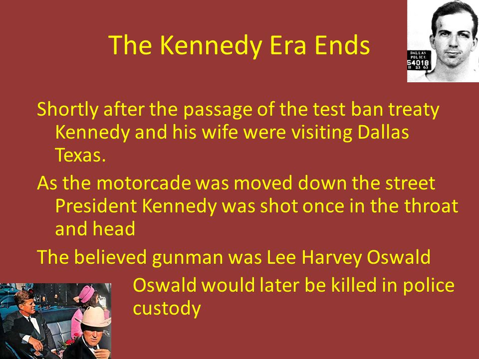 The Kennedy Era Ends Shortly after the passage of the test ban treaty Kennedy and his wife were visiting Dallas Texas. As the motorcade was moved down