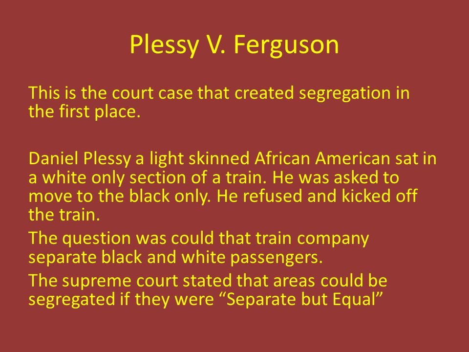 Plessy V. Ferguson This is the court case that created segregation in the first place. Daniel Plessy a light skinned African American sat in a white o