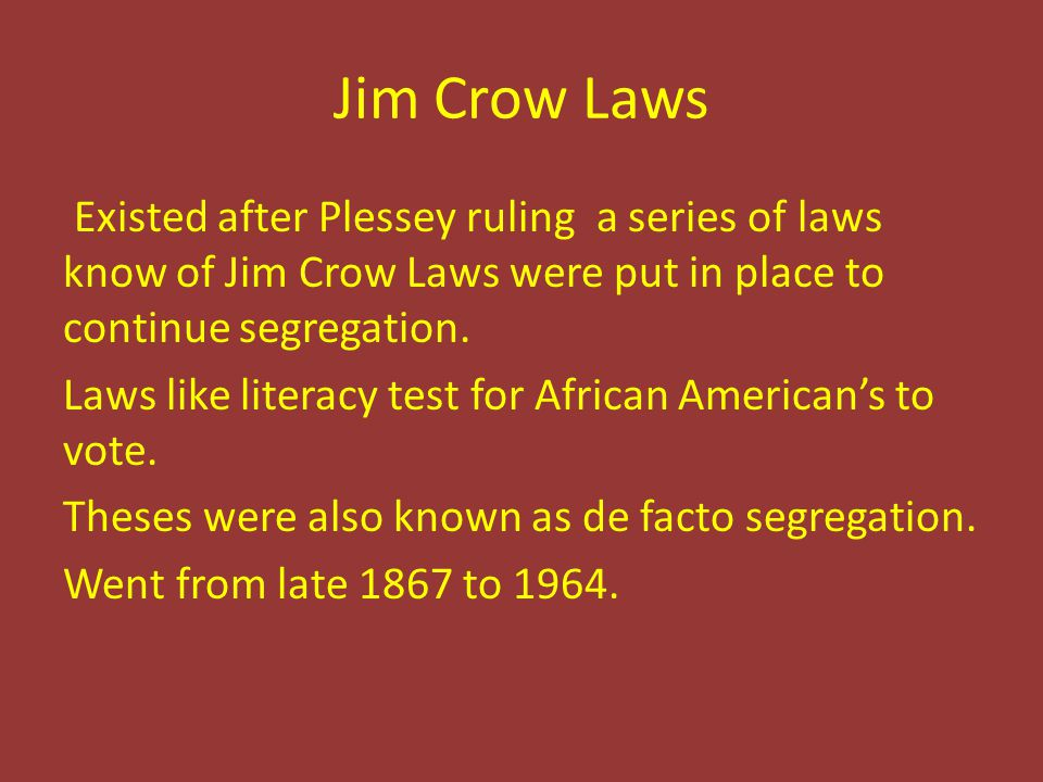 Jim Crow Laws Existed after Plessey ruling a series of laws know of Jim Crow Laws were put in place to continue segregation. Laws like literacy test f