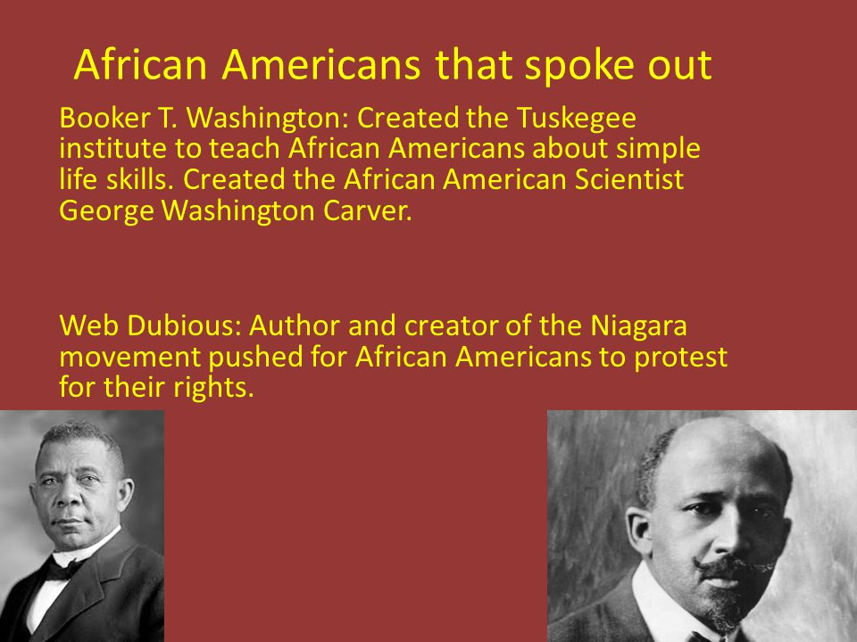 African Americans that spoke out Booker T. Washington: Created the Tuskegee institute to teach African Americans about simple life skills. Created the