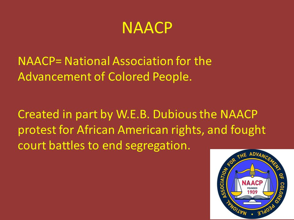 NAACP NAACP= National Association for the Advancement of Colored People.