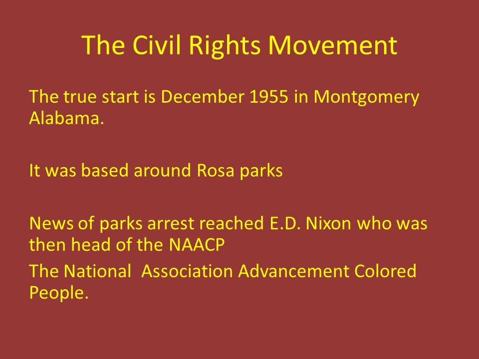 The Civil Rights Movement The true start is December 1955 in Montgomery Alabama. It was based around Rosa parks News of parks arrest reached E.D. Nixo