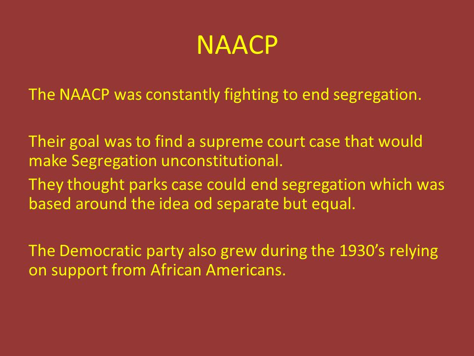 NAACP The NAACP was constantly fighting to end segregation. Their goal was to find a supreme court case that would make Segregation unconstitutional.