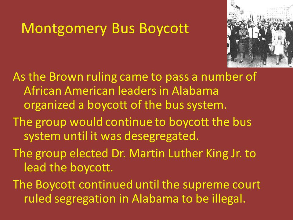 Montgomery Bus Boycott As the Brown ruling came to pass a number of African American leaders in Alabama organized a boycott of the bus system. The gro