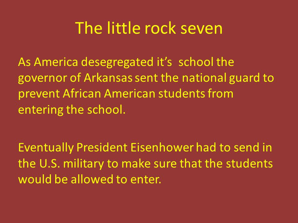 The little rock seven As America desegregated it's school the governor of Arkansas sent the national guard to prevent African American students from e