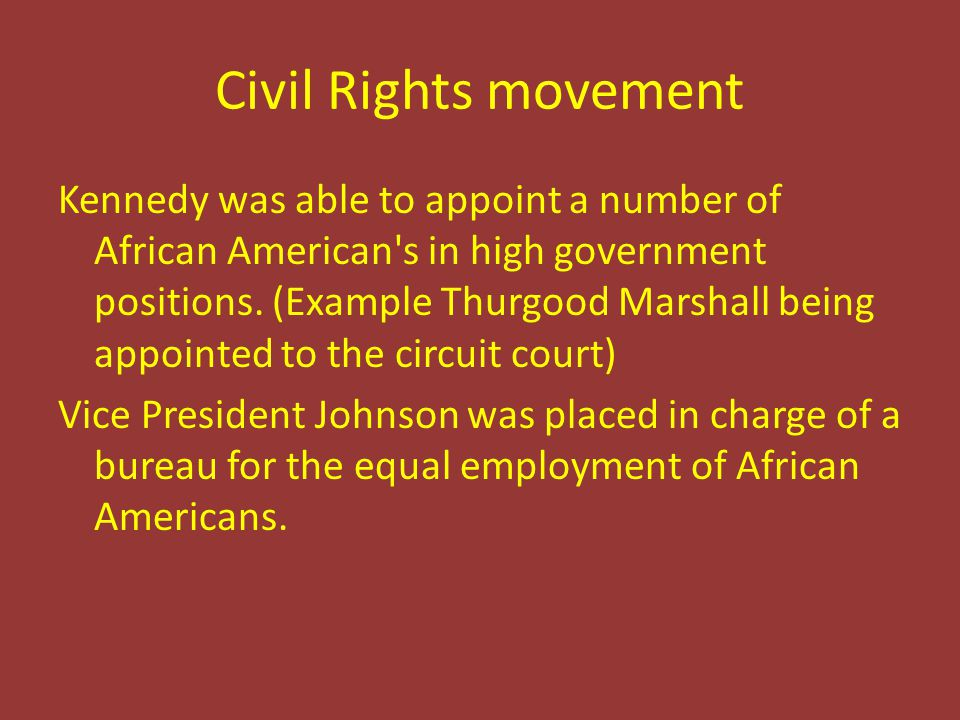 Civil Rights movement Kennedy was able to appoint a number of African American's in high government positions. (Example Thurgood Marshall being appoin