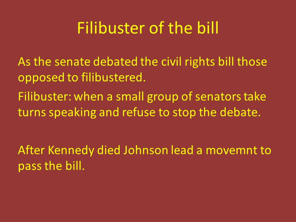 Filibuster of the bill As the senate debated the civil rights bill those opposed to filibustered.
