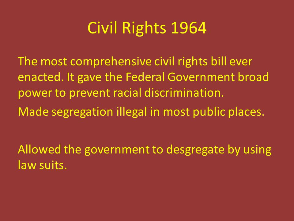 Civil Rights 1964 The most comprehensive civil rights bill ever enacted. It gave the Federal Government broad power to prevent racial discrimination.