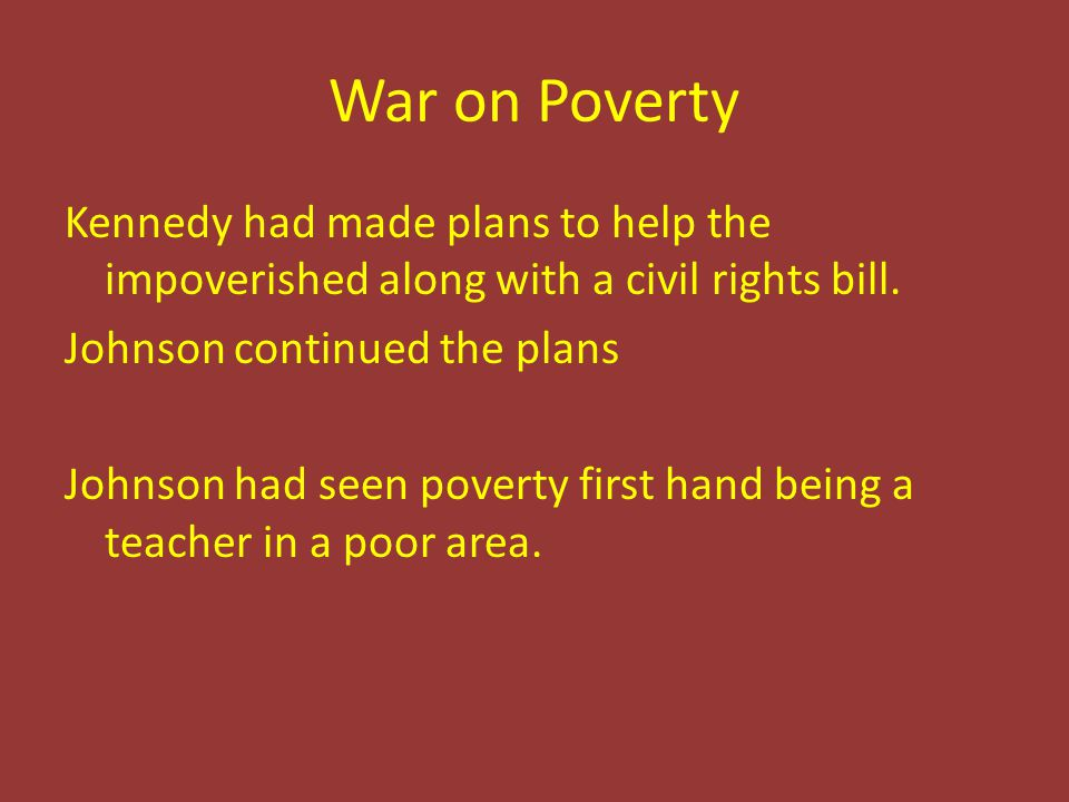 War on Poverty Kennedy had made plans to help the impoverished along with a civil rights bill.