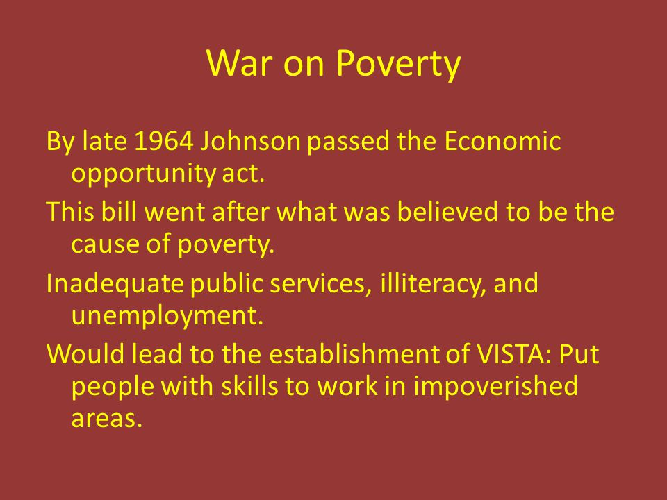 War on Poverty By late 1964 Johnson passed the Economic opportunity act. This bill went after what was believed to be the cause of poverty. Inadequate