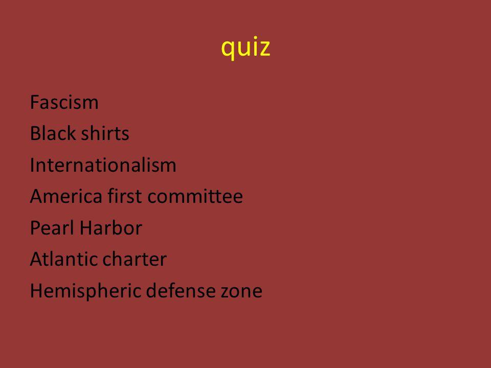 quiz Fascism Black shirts Internationalism America first committee Pearl Harbor Atlantic charter Hemispheric defense zone