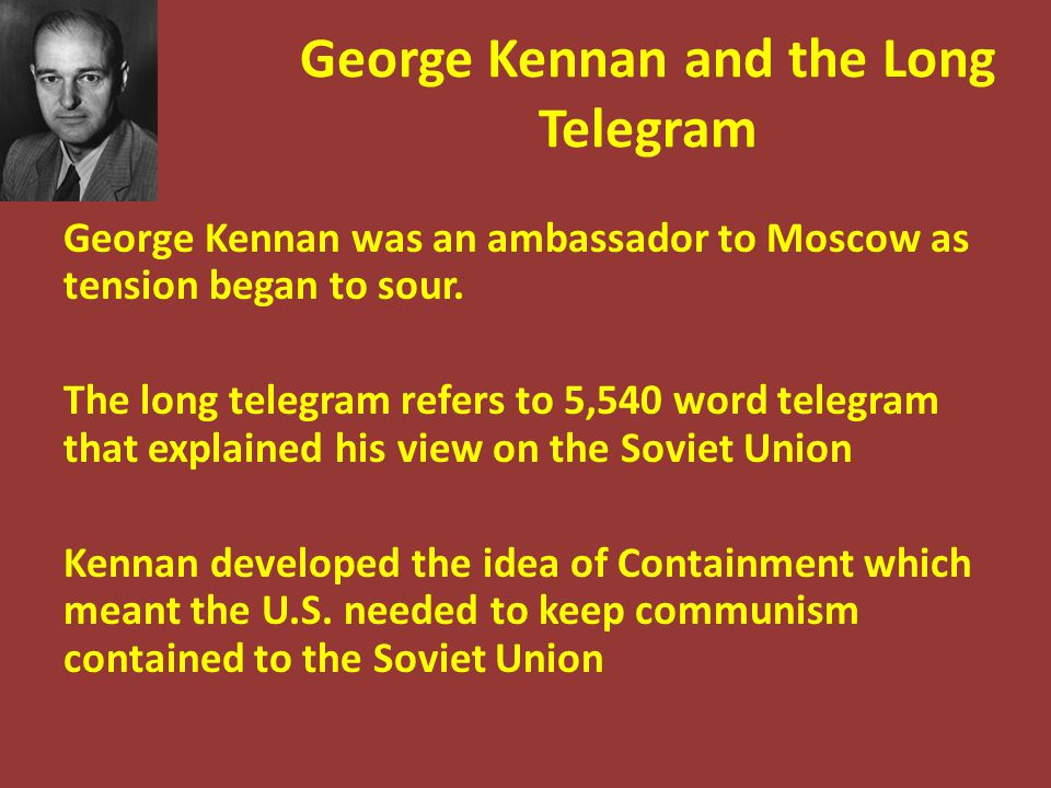 George Kennan and the Long Telegram George Kennan was an ambassador to Moscow as tension began to sour. The long telegram refers to 5,540 word telegra