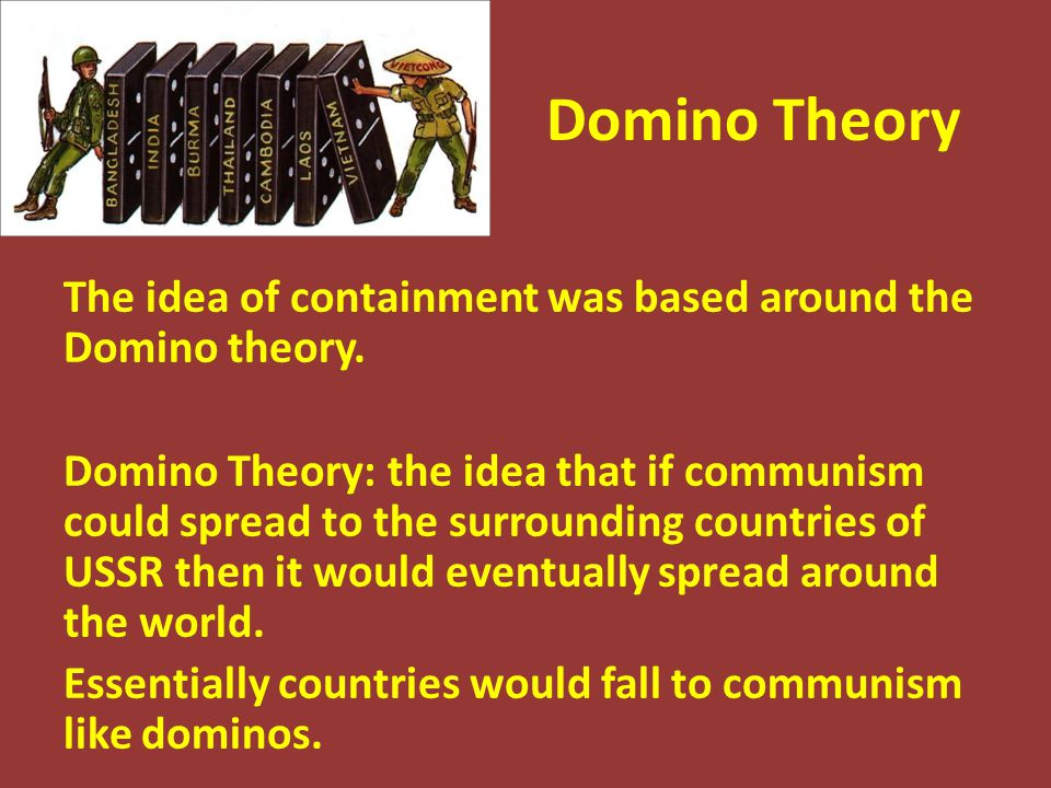 Domino Theory The idea of containment was based around the Domino theory. Domino Theory: the idea that if communism could spread to the surrounding co