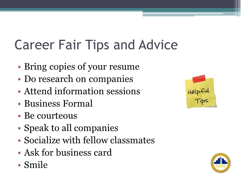 Career Fair Tips and Advice Bring copies of your resume Do research on companies Attend information sessions Business Formal Be courteous Speak to all companies Socialize with fellow classmates Ask for business card Smile