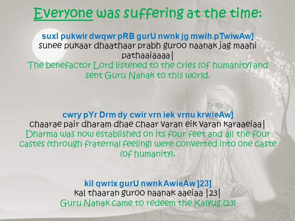 Everyone was suffering at the time: suxI pukwir dwqwr pRB gurU nwnk jg mwih pTwiwAw] sunee pukaar dhaathaar prabh guroo naanak jag maahi pathaaiaaaa| The benefactor Lord listened to the cries (of humanity) and sent Guru Nanak to this world.