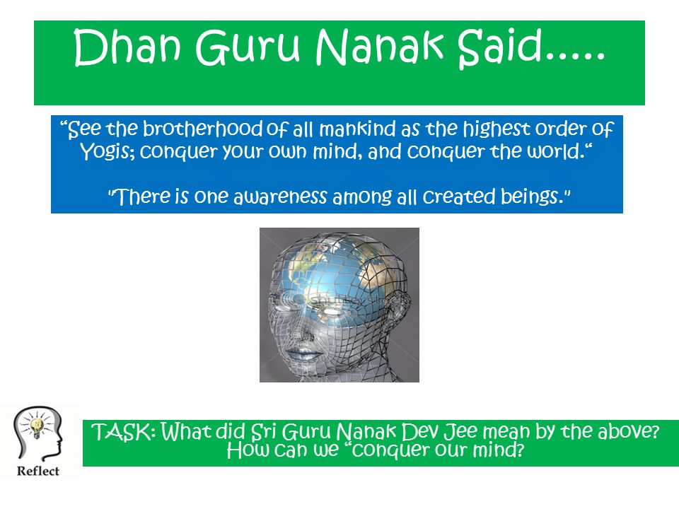 See the brotherhood of all mankind as the highest order of Yogis; conquer your own mind, and conquer the world. There is one awareness among all created beings. Dhan Guru Nanak Said.....