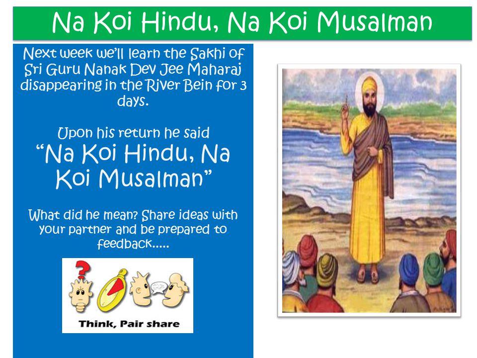 Na Koi Hindu, Na Koi Musalman Next week we'll learn the Sakhi of Sri Guru Nanak Dev Jee Maharaj disappearing in the River Bein for 3 days. Upon his re