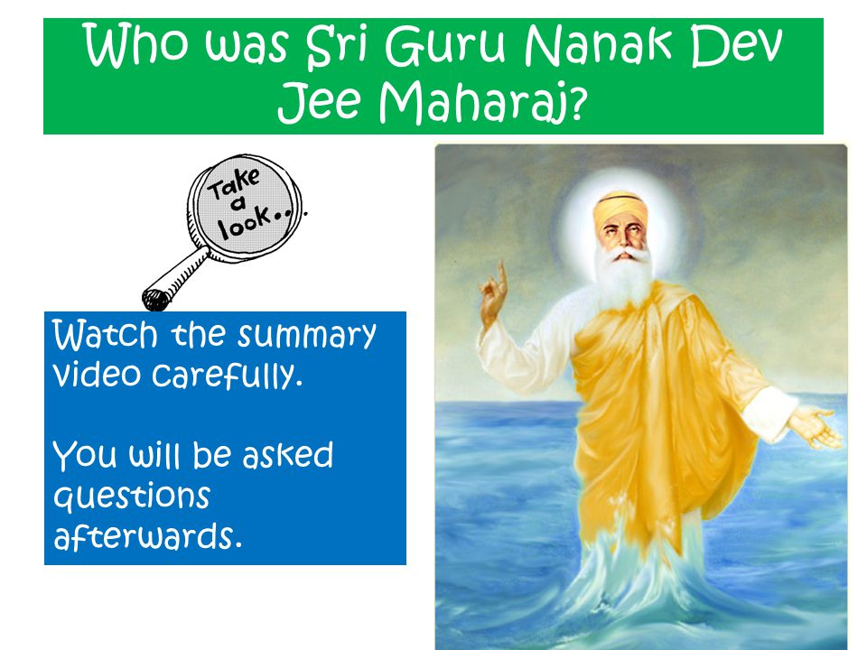 Who was Sri Guru Nanak Dev Jee Maharaj? Watch the summary video carefully. You will be asked questions afterwards.