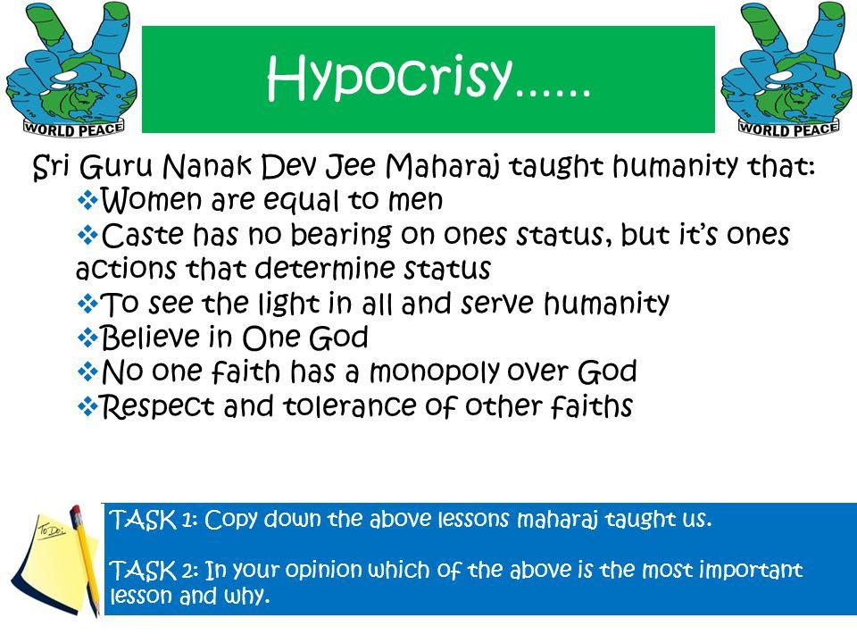 Hypocrisy...... Sri Guru Nanak Dev Jee Maharaj taught humanity that:  Women are equal to men  Caste has no bearing on ones status, but it's ones act