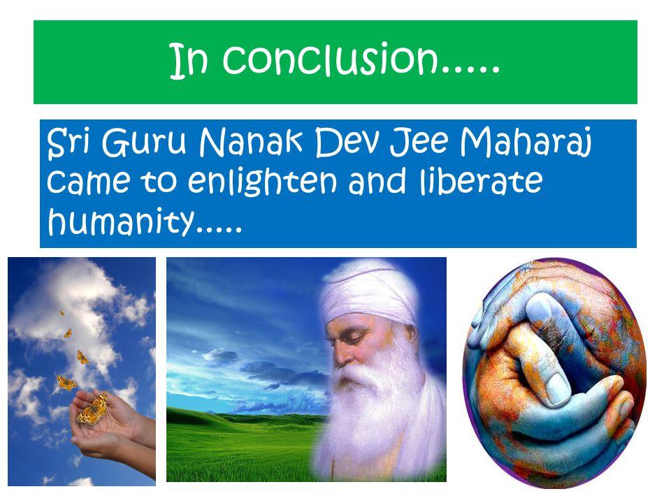 In conclusion..... Sri Guru Nanak Dev Jee Maharaj came to enlighten and liberate humanity.....