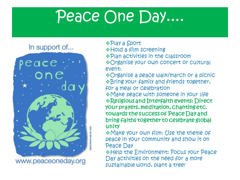 Peace One Day....  Play a Sport  Hold a film screening  Plan activities in the classroom  Organise your own concert or cultural event:  Organise