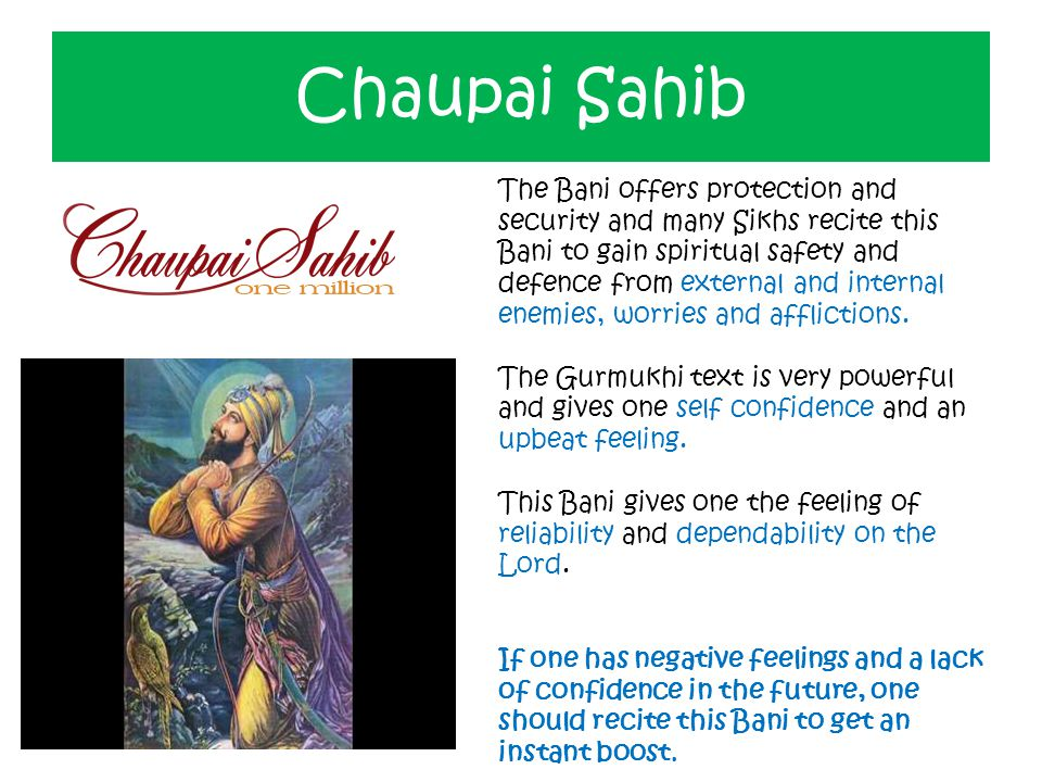 Chaupai Sahib The Bani offers protection and security and many Sikhs recite this Bani to gain spiritual safety and defence from external and internal