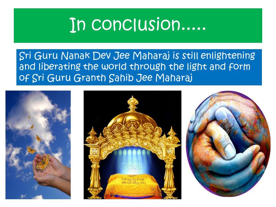In conclusion..... Sri Guru Nanak Dev Jee Maharaj is still enlightening and liberating the world through the light and form of Sri Guru Granth Sahib J