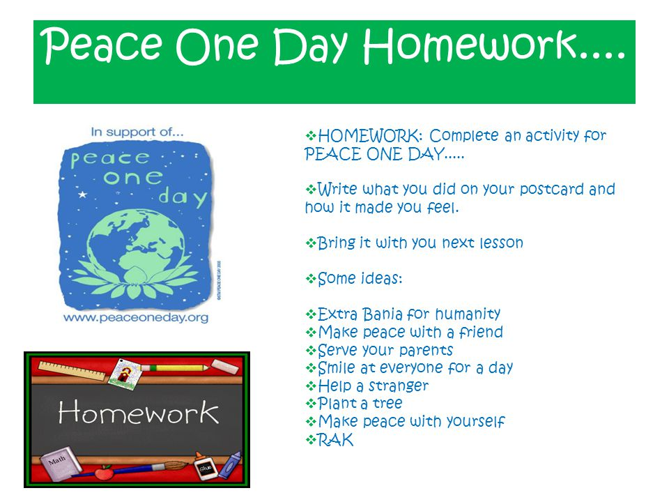 Peace One Day Homework....  HOMEWORK: Complete an activity for PEACE ONE DAY.....  Write what you did on your postcard and how it made you feel.  B