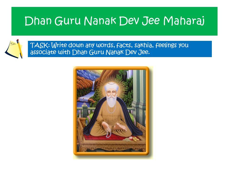 Dhan Guru Nanak Dev Jee Maharaj TASK: Write down any words, facts, sakhia, feelings you associate with Dhan Guru Nanak Dev Jee.
