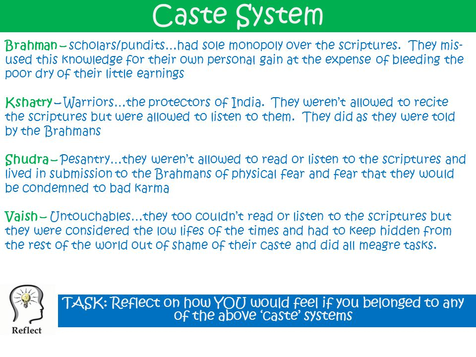Caste System Brahman – scholars/pundits…had sole monopoly over the scriptures. They mis- used this knowledge for their own personal gain at the expens