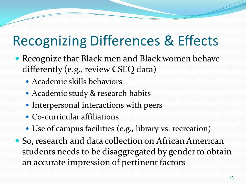 Recognizing Differences & Effects Recognize that Black men and Black women behave differently (e.g., review CSEQ data) Academic skills behaviors Acade