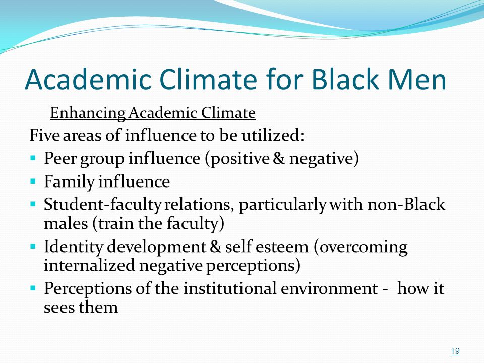 Academic Climate for Black Men Enhancing Academic Climate Five areas of influence to be utilized:  Peer group influence (positive & negative)  Famil