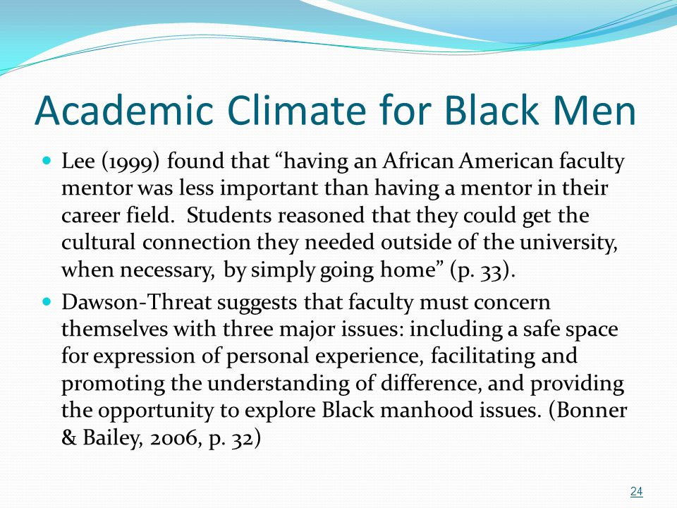 """Academic Climate for Black Men Lee (1999) f0und that """"having an African American faculty mentor was less important than having a mentor in their caree"""