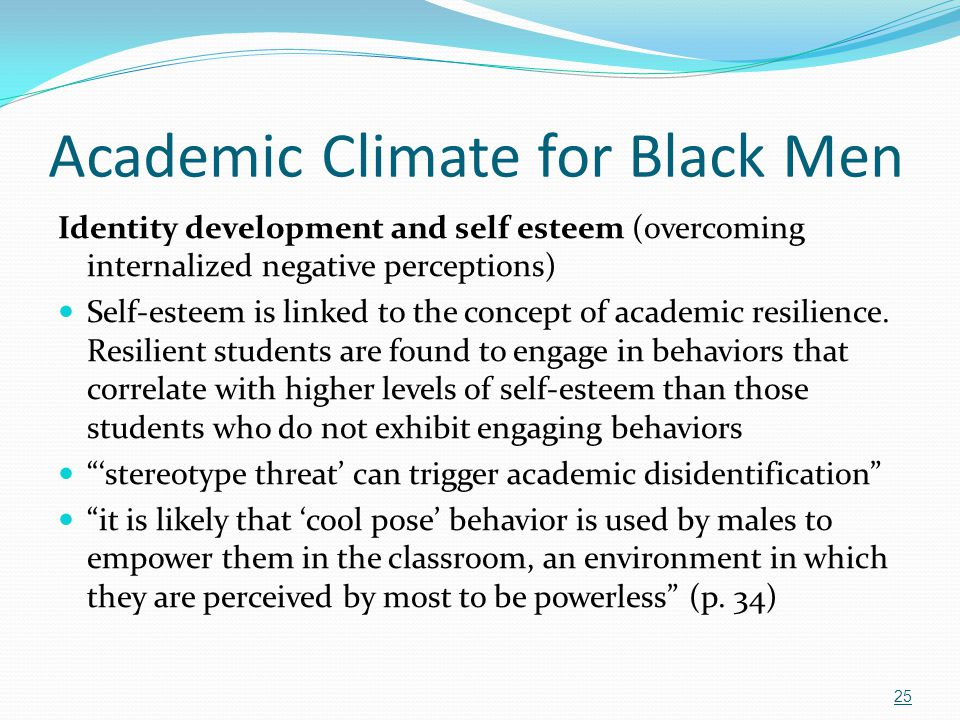 Academic Climate for Black Men Identity development and self esteem (overcoming internalized negative perceptions) Self-esteem is linked to the concep