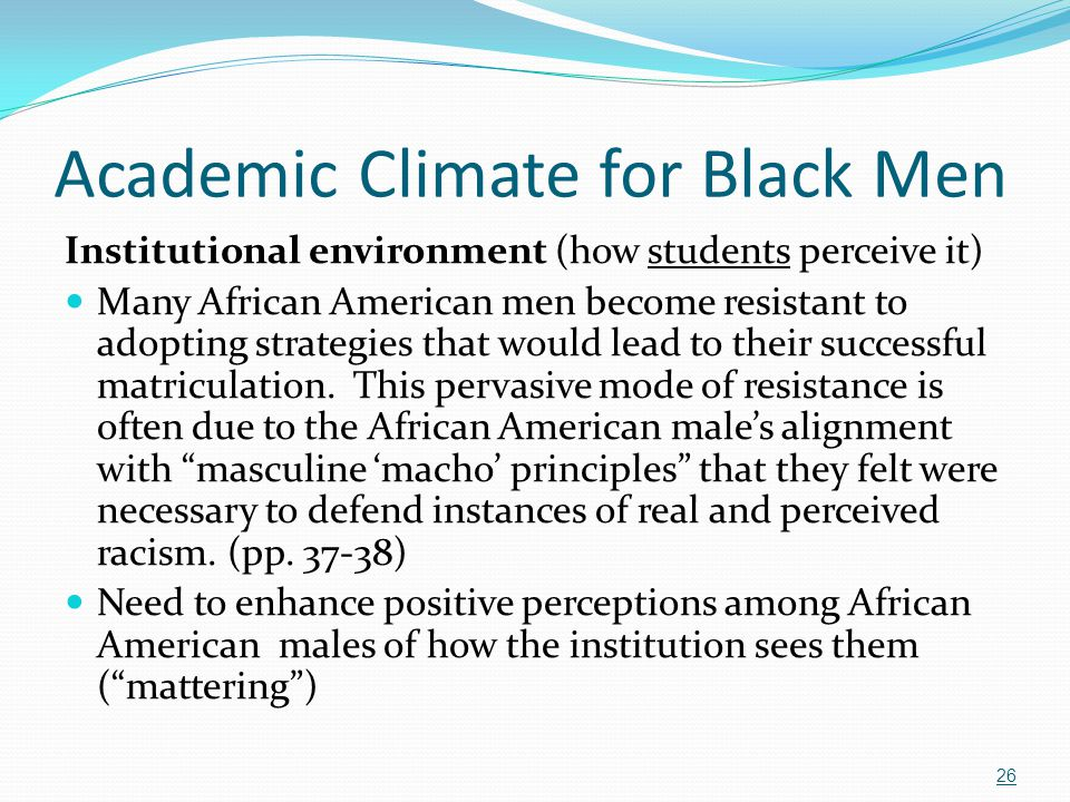 Academic Climate for Black Men Institutional environment (how students perceive it) Many African American men become resistant to adopting strategies
