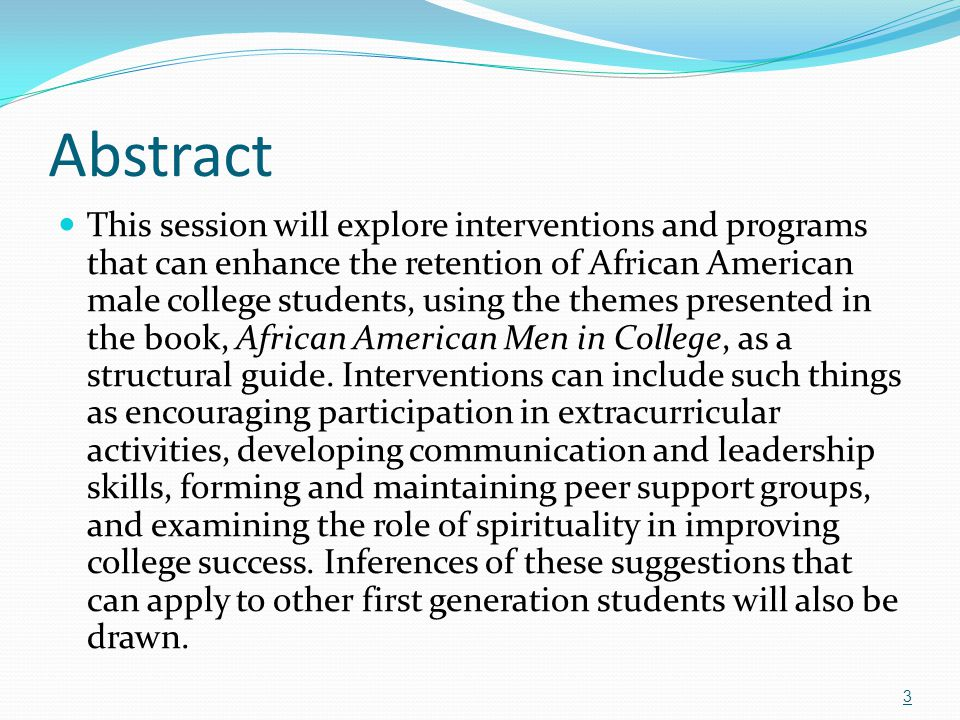 Abstract This session will explore interventions and programs that can enhance the retention of African American male college students, using the them