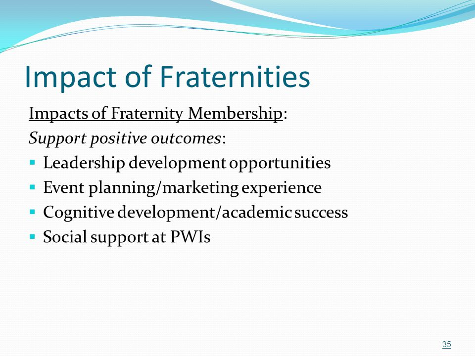 Impact of Fraternities Impacts of Fraternity Membership: Support positive outcomes:  Leadership development opportunities  Event planning/marketing