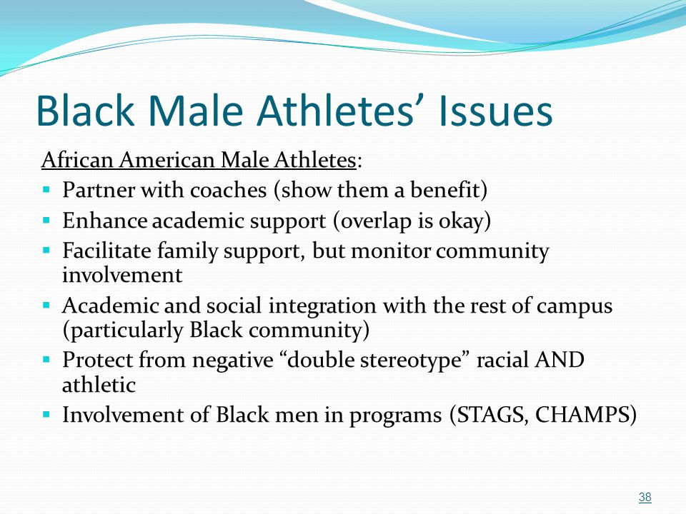 Black Male Athletes' Issues African American Male Athletes:  Partner with coaches (show them a benefit)  Enhance academic support (overlap is okay)