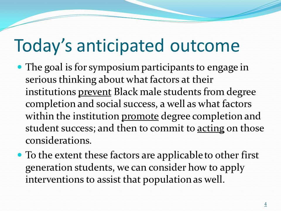 Today's anticipated outcome The goal is for symposium participants to engage in serious thinking about what factors at their institutions prevent Blac