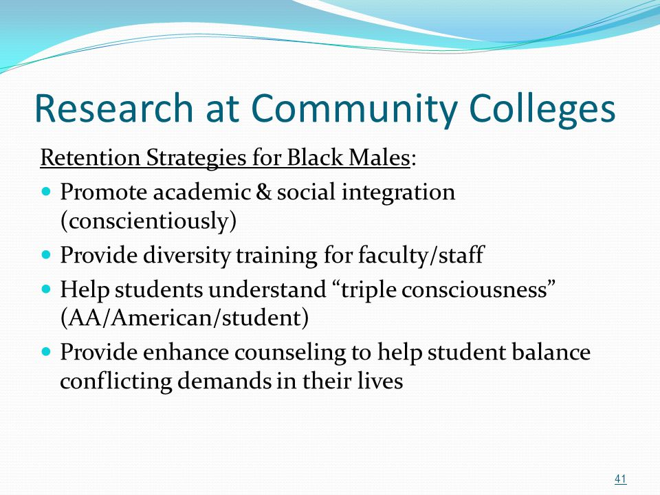 Research at Community Colleges Retention Strategies for Black Males: Promote academic & social integration (conscientiously) Provide diversity trainin