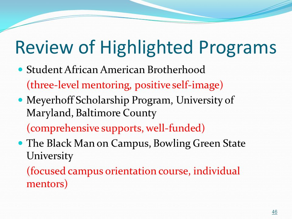 Review of Highlighted Programs Student African American Brotherhood (three-level mentoring, positive self-image) Meyerhoff Scholarship Program, Univer