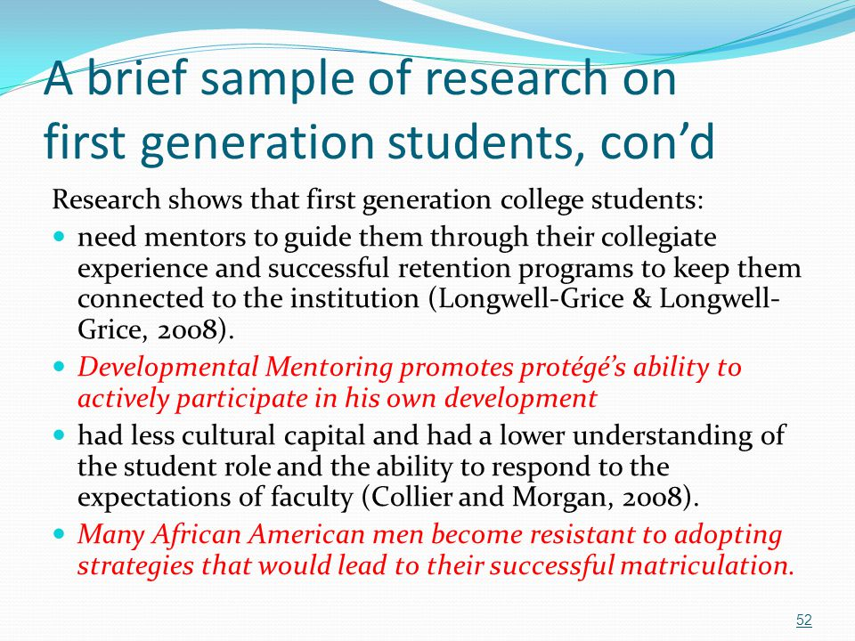 A brief sample of research on first generation students, con'd Research shows that first generation college students: need mentors to guide them throu