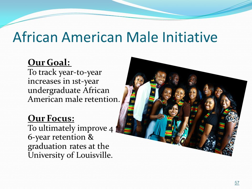 African American Male Initiative Our Goal: To track year-to-year increases in 1st-year undergraduate African American male retention. Our Focus: To ul