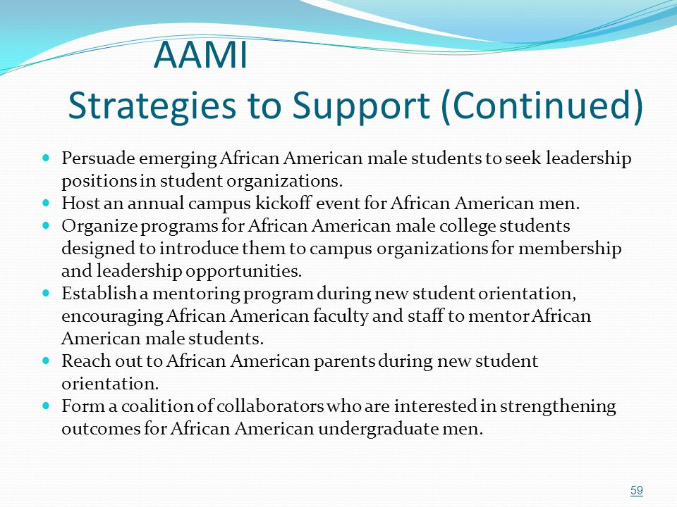 AAMI Strategies to Support (Continued) Persuade emerging African American male students to seek leadership positions in student organizations. Host an