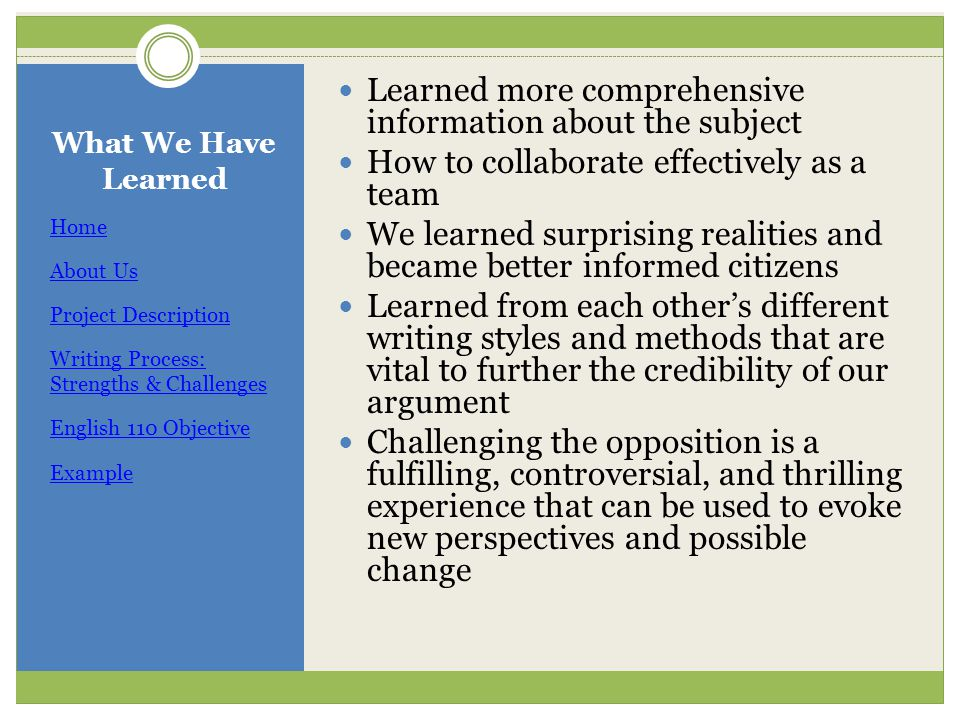 What We Have Learned Home About Us Project Description Writing Process: Strengths & Challenges English 110 Objective Example Learned more comprehensive information about the subject How to collaborate effectively as a team We learned surprising realities and became better informed citizens Learned from each other's different writing styles and methods that are vital to further the credibility of our argument Challenging the opposition is a fulfilling, controversial, and thrilling experience that can be used to evoke new perspectives and possible change