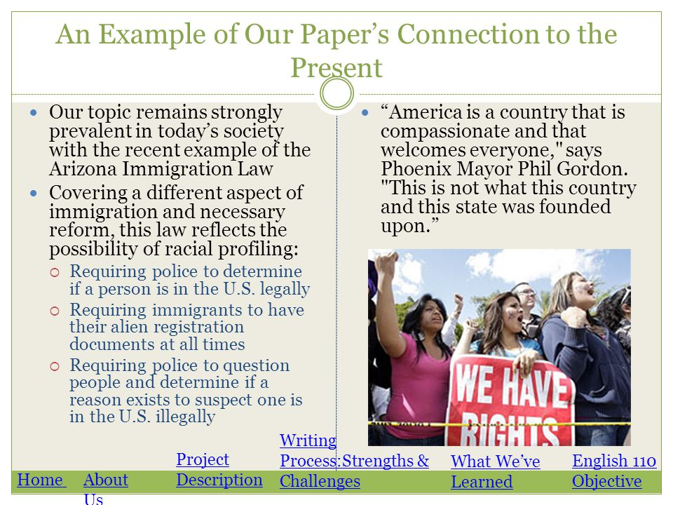 An Example of Our Paper's Connection to the Present Our topic remains strongly prevalent in today's society with the recent example of the Arizona Immigration Law Covering a different aspect of immigration and necessary reform, this law reflects the possibility of racial profiling:  Requiring police to determine if a person is in the U.S.